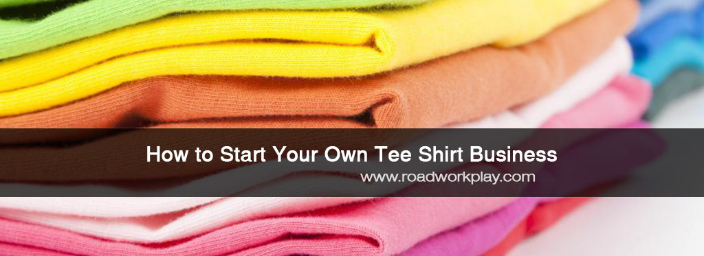 Starting Your Own Tee Shirt Business
